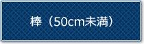 棒(50cm未満)